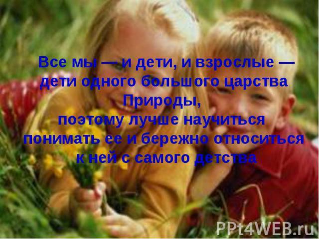 Все мы — и дети, и взрослые —дети одного большого царстваПрироды, поэтому лучше научиться понимать ее и бережно относиться к ней с самого детства
