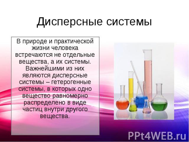 В природе и практической жизни человека встречаются не отдельные вещества, а их системы. Важнейшими из них являются дисперсные системы – гетерогенные системы, в которых одно вещество равномерно распределено в виде частиц внутри другого вещества.