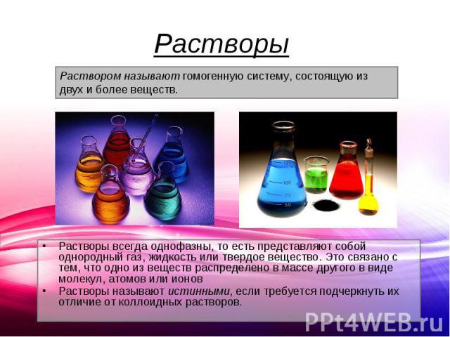 Растворы всегда однофазны, то есть представляют собой однородный газ, жидкость или твердое вещество. Это связано с тем, что одно из веществ распределено в массе другого в виде молекул, атомов или ионов Растворы всегда однофазны, то есть представляют…
