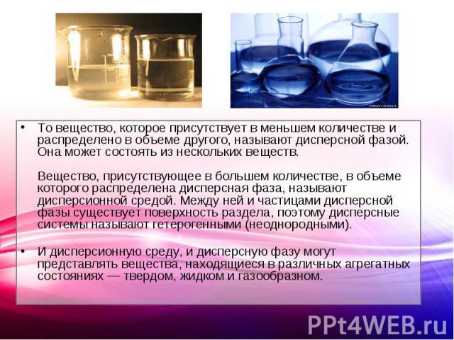 То вещество, которое присутствует в меньшем количестве и распределено в объеме другого, называют дисперсной фазой. Она может состоять из нескольких веществ.Вещество, присутствующее в большем количестве, в объеме которого распределена дисперсная фаза…