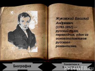 Жуковский Василий Андреевич1783-1852) — русский поэт, переводчик, один из осново