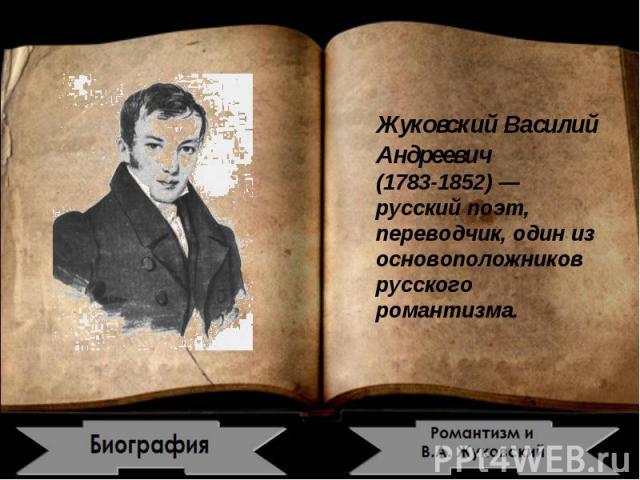Жуковский Василий Андреевич1783-1852) — русский поэт, переводчик, один из основоположников русского романтизма.