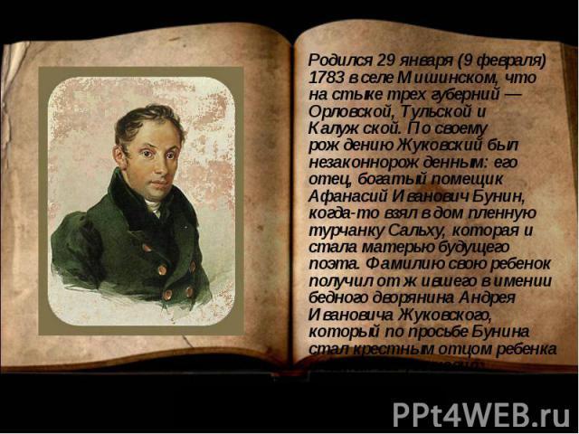 Родился 29 января (9 февраля) 1783 в селе Мишинском, что на стыке трех губерний — Орловской, Тульской и Калужской. По своему рождению Жуковский был незаконнорожденным: его отец, богатый помещик Афанасий Иванович Бунин, когда-то взял в дом пленную ту…