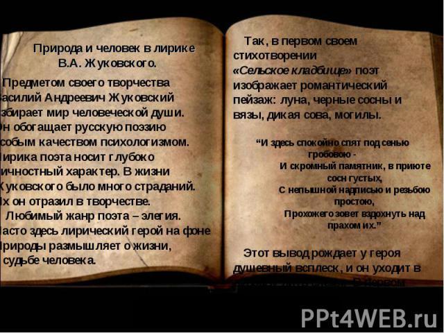 Предметом своего творчества Василий Андреевич Жуковский избирает мир человеческой души. Он обогащает русскую поэзию особым качеством психологизмом. Лирика поэта носит глубоко личностный характер. В жизниЖуковского было много страданий. Их он отразил…