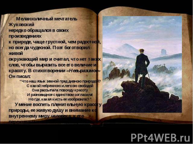Меланхоличный мечтатель Жуковскийнередко обращался в своих произведенияхк природе, чаще грустной, чем радостной,но всегда чудесной. Поэт боготворил живойокружающий мир и считал, что нет такихслов, чтобы выразить все его величие икрасоту. В стихотвор…