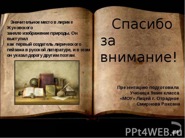 Значительное место в лирике Жуковского заняло изображение природы. Он выступил как первый создатель лирического пейзажа в русской литературе, и в этом он указал дорогу другим поэтам.Спасибо за внимание!Презентацию подготовила Ученица 9мин класса «МО…