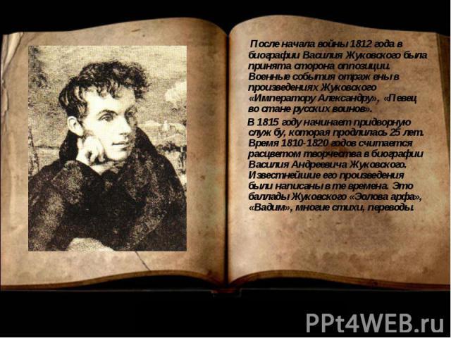 После начала войны 1812 года в биографии Василия Жуковского была принята сторона оппозиции. Военные события отражены в произведениях Жуковского «Императору Александру», «Певец во стане русских воинов». В 1815 году начинает придворную службу, которая…