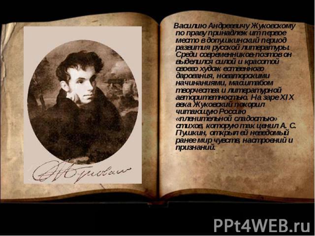 Василию Андреевичу Жуковскому по праву принадлежит первое место в допушкинский период развития русской литературы. Среди современников-поэтов он выделился силой и красотой своего художественного дарования, новаторскими начинаниями, масштабом творчес…