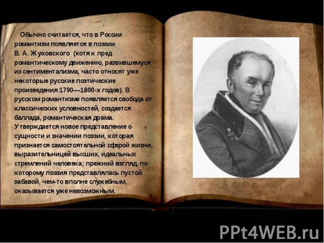 Обычно считается, что в России романтизм появляется в поэзии В.А.Жуковского (хотя к пред романтическому движению, развившемуся из сентиментализма, часто относят уже некоторые русские поэтические произведения 1790—1800-х годов). В русском романтизм…
