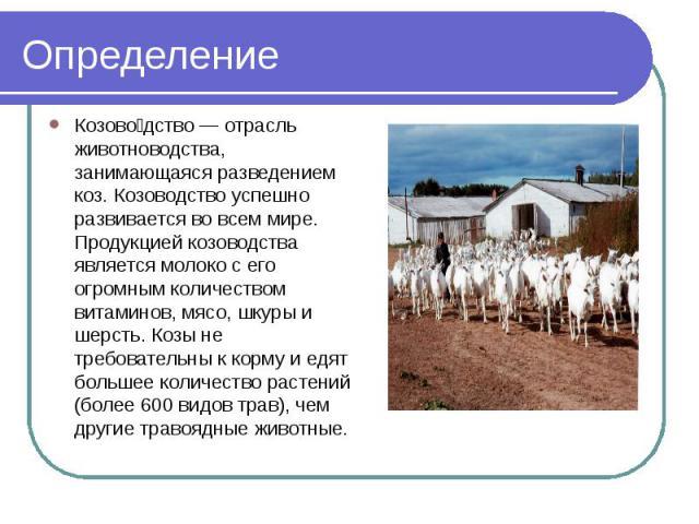 ОпределениеКозоводство — отрасль животноводства, занимающаяся разведением коз. Козоводство успешно развивается во всем мире. Продукцией козоводства является молоко с его огромным количеством витаминов, мясо, шкуры и шерсть. Козы не требовательны к к…