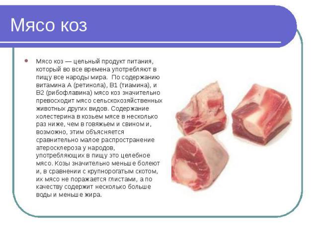 Мясо коз Мясо коз — цельный продукт питания, который во все времена употребляют в пищу все народы мира. По содержанию витамина А (ретинола), B1 (тиамина), и В2 (рибофлавина) мясо коз значительно превосходит мясо сельскохозяйственных животных других …