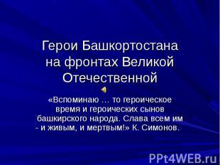 Герои Башкортостанана фронтах Великой Отечественной«Вспоминаю … то героическое в