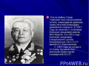 После войны Тагир Таипович был начальником штаба, командиром дивизии, заместите