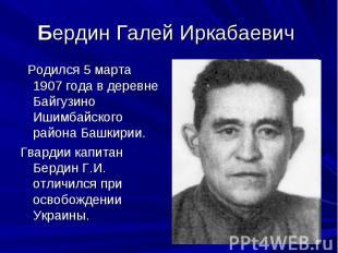 Бердин Галей Иркабаевич Родился 5 марта 1907 года в деревне Байгузино Ишимбайско