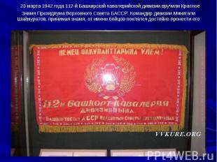 23 марта 1942 года 112-й Башкирской кавалерийской дивизии вручили Красное Знамя
