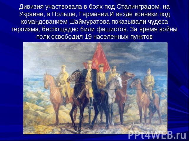 Дивизия участвовала в боях под Сталинградом, на Украине, в Польше, Германии.И везде конники под командованием Шаймуратова показывали чудеса героизма, беспощадно били фашистов. За время войны полк освободил 19 населенных пунктов