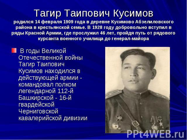 Тагир Таипович Кусимов родился 14 февраля 1909 года в деревне Кусимово Абзелиловского района в крестьянской семье. В 1928 году добровольно вступил в ряды Красной Армии, где прослужил 46 лет, пройдя путь от рядового курсанта военного училища до ге…