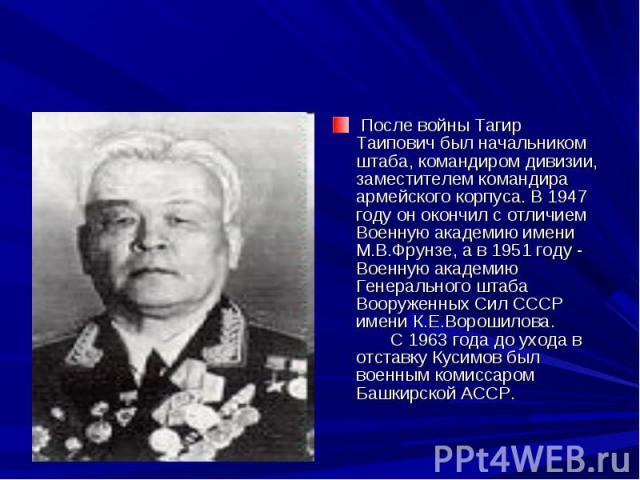 После войны Тагир Таипович был начальником штаба, командиром дивизии, заместителем командира армейского корпуса. В 1947 году он окончил с отличием Военную академию имени М.В.Фрунзе, а в 1951 году - Военную академию Генерального штаба Вооруженных Си…