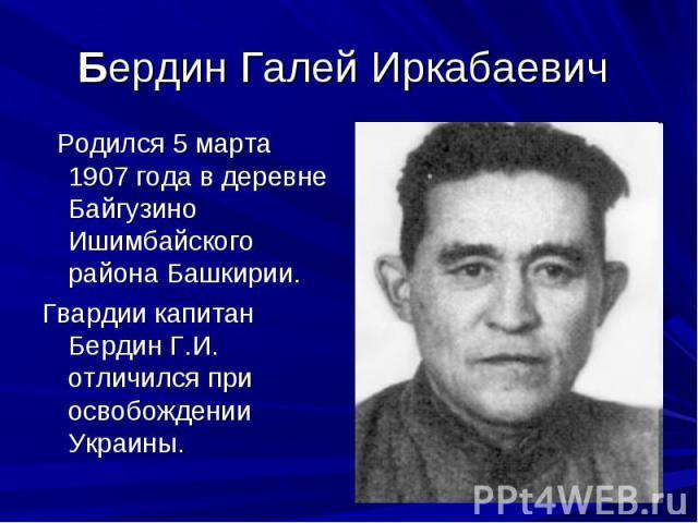 Бердин Галей Иркабаевич Родился 5 марта 1907 года в деревне Байгузино Ишимбайского района Башкирии. Гвардии капитан Бердин Г.И. отличился при освобождении Украины.