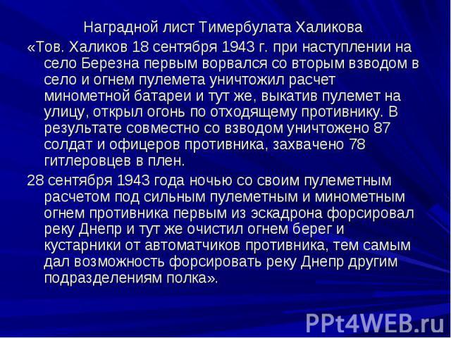 Наградной лист Тимербулата Халикова «Тов. Халиков 18 сентября 1943 г. при наступлении на село Березна первым ворвался со вторым взводом в село и огнем пулемета уничтожил расчет минометной батареи и тут же, выкатив пулемет на улицу, открыл огонь по о…