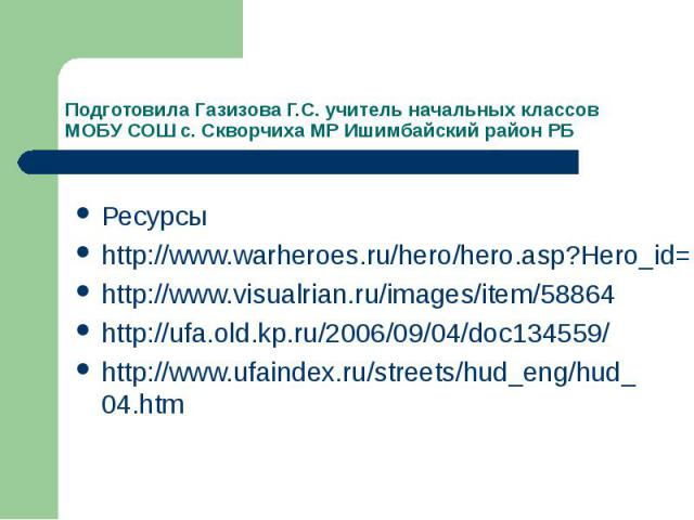 Подготовила Газизова Г.С. учитель начальных классов МОБУ СОШ с. Скворчиха МР Ишимбайский район РБРесурсы http://www.warheroes.ru/hero/hero.asp?Hero_id=1128http://www.visualrian.ru/images/item/58864http://ufa.old.kp.ru/2006/09/04/doc134559/http://www…