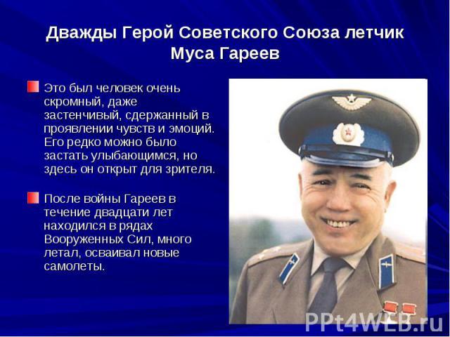 Дважды Герой Советского Союза летчик Муса ГареевЭто был человек очень скромный, даже застенчивый, сдержанный в проявлении чувств и эмоций. Его редко можно было застать улыбающимся, но здесь он открыт для зрителя. После войны Гареев в течение д…