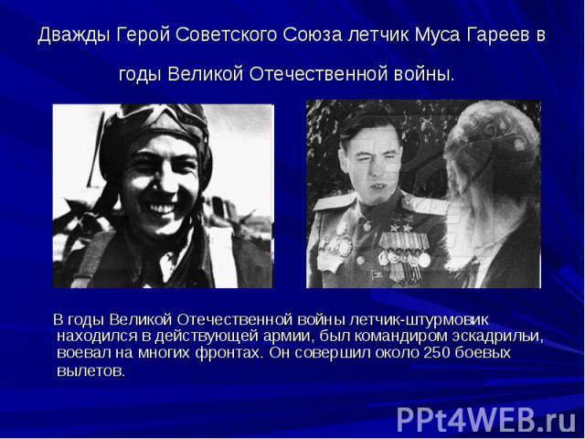 Дважды Герой Советского Союза летчик Муса Гареев в годы Великой Отечественной войны. В годы Великой Отечественной войны летчик-штурмовик находился в действующей армии, был командиром эскадрильи, воевал на многих фронтах. Он совершил около 250 боевых…