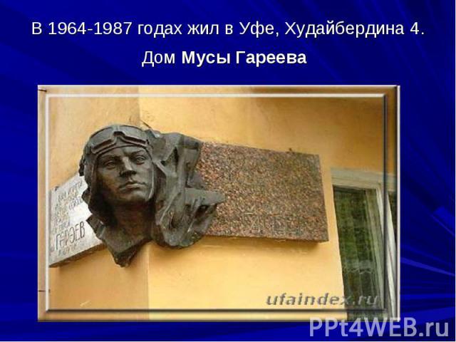 В 1964-1987 годах жил в Уфе, Худайбердина 4. Дом Мусы Гареева