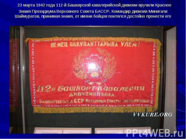 23 марта 1942 года 112-й Башкирской кавалерийской дивизии вручили Красное Знамя Президиума Верховного Совета БАССР. Командир дивизии Минигали Шаймуратов, принимая знамя, от имени бойцов поклялся достойно пронести его через все сражения до полной по…