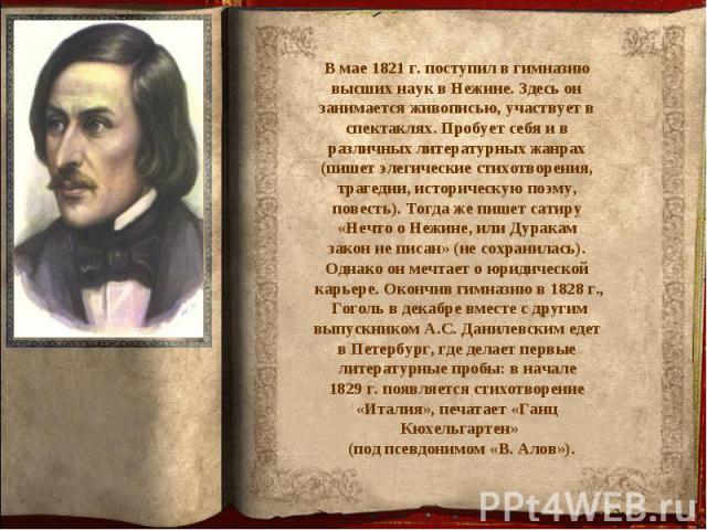 В мае 1821 г. поступил в гимназию высших наук в Нежине. Здесь он занимается живописью, участвует в спектаклях. Пробует себя и в различных литературных жанрах (пишет элегические стихотворения, трагедии, историческую поэму, повесть). Тогда же пишет са…