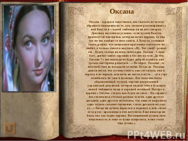 Оксана - гордая и заносчивая, она сначала не хотела обращать внимания на то, как ласково разговаривает с ней Вакула и с какой любовью он на нее смотрит. Девушка поставила условие: если кузнец Вакула принесет ей черевички, которые носит царица, то он…