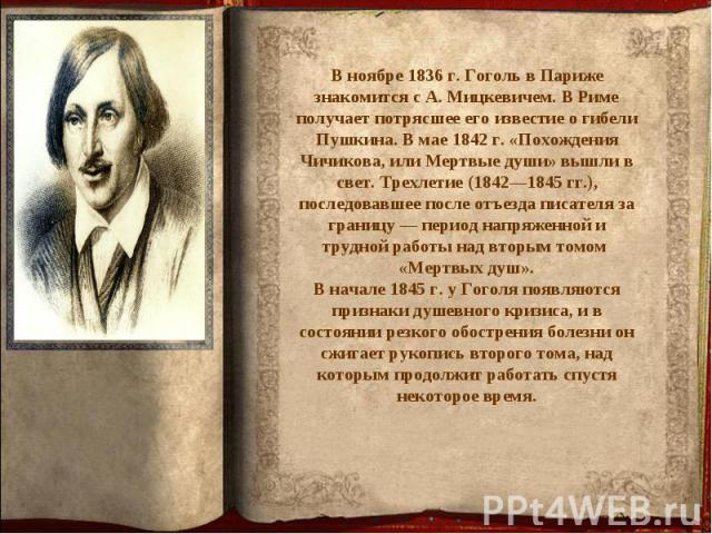 В ноябре 1836 г. Гоголь в Париже знакомится с А. Мицкевичем. В Риме получает потрясшее его известие о гибели Пушкина. В мае 1842 г. «Похождения Чичикова, или Мертвые души» вышли в свет. Трехлетие (1842—1845 гг.), последовавшее после отъезда писателя…