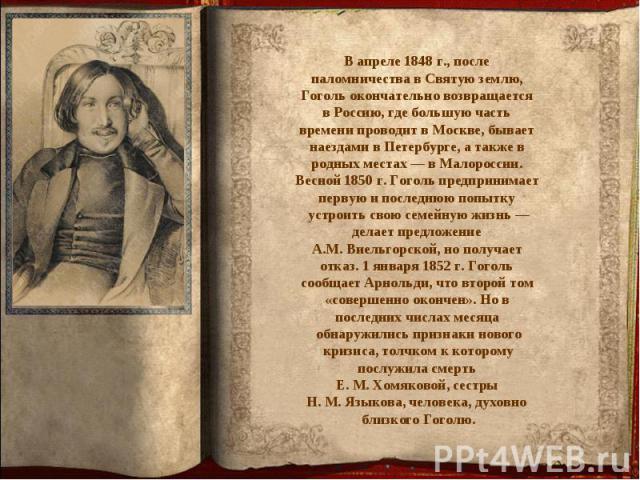 В апреле 1848 г., после паломничества в Святую землю, Гоголь окончательно возвращается в Россию, где большую часть времени проводит в Москве, бывает наездами в Петербурге, а также в родных местах — в Малороссии. Весной 1850 г. Гоголь предпринимает п…