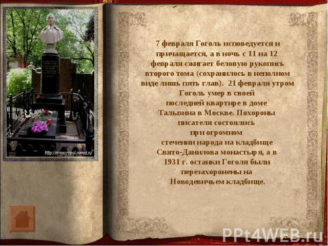 7 февраля Гоголь исповедуется и причащается, а в ночь с 11 на 12 февраля сжигает беловую рукопись второго тома (сохранилось в неполном виде лишь пять глав). 21 февраля утром Гоголь умер в своей последней квартире в доме Талызина в Москве. Похороны п…