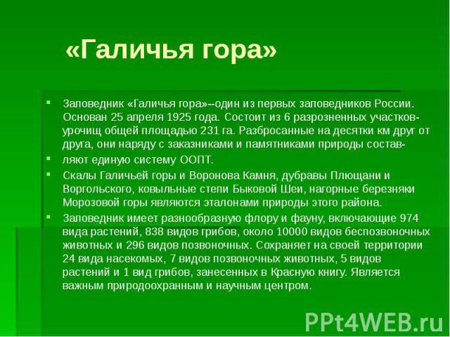 «Галичья гора»Заповедник «Галичья гора»--один из первых заповедников России. Основан 25 апреля 1925 года. Состоит из 6 разрозненных участков-урочищ общей площадью 231 га. Разбросанные на десятки км друг от друга, они наряду с заказниками и памятника…