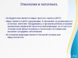 Этиология и патогенез.- Возбудителем является вирус простого герпеса (ВПГ)- Виру