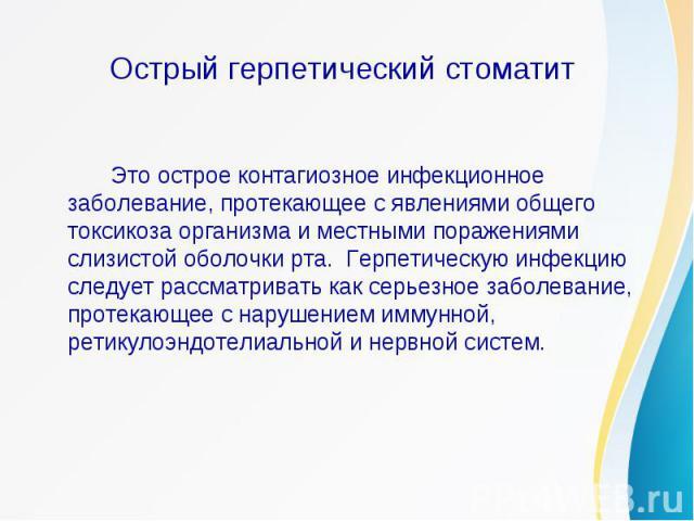 Острый герпетический стоматит Это острое контагиозное инфекционное заболевание, протекающее с явлениями общего токсикоза организма и местными поражениями слизистой оболочки рта. Герпетическую инфекцию следует рассматривать как серьезное заболевание,…