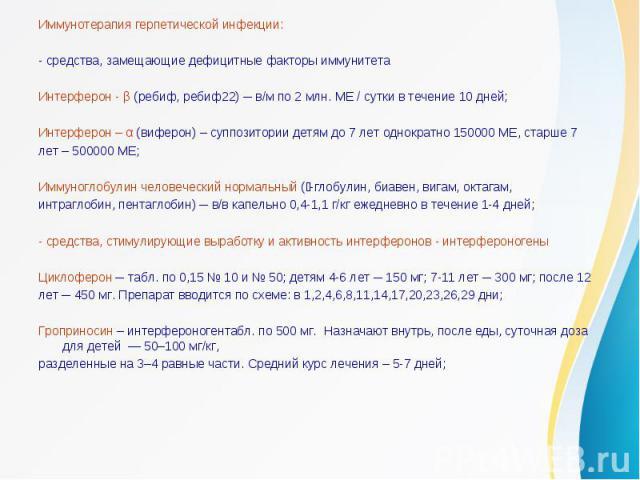 Иммунотерапия герпетической инфекции:- средства, замещающие дефицитные факторы иммунитетаИнтерферон - β (ребиф, ребиф22) ─ в/м по 2 млн. МЕ / сутки в течение 10 дней;Интерферон – α (виферон) – суппозитории детям до 7 лет однократно 150000 МЕ, старше…