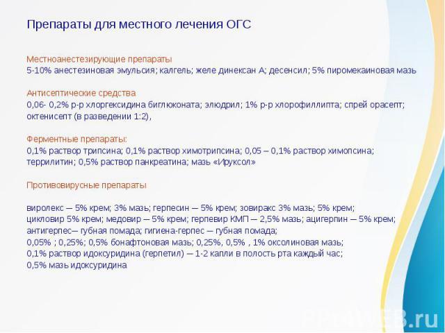 Препараты для местного лечения ОГСМестноанестезирующие препараты5-10% анестезиновая эмульсия; калгель; желе динексан А; десенсил; 5% пиромекаиновая мазьАнтисептические средства0,06- 0,2% р-р хлоргексидина биглюконата; элюдрил; 1% р-р хлорофиллипта; …