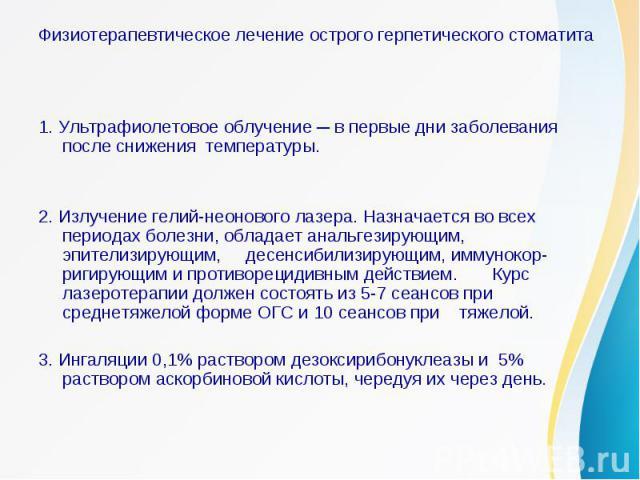 Физиотерапевтическое лечение острого герпетического стоматита1. Ультрафиолетовое облучение ─ в первые дни заболевания после снижения температуры.2. Излучение гелий-неонового лазера. Назначается во всех периодах болезни, обладает анальгезирующим, эпи…
