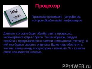 Процессор (processor) - устройство, которое обрабатывает информациюДанные, котор