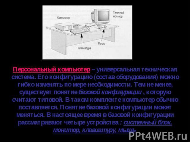 Персональный компьютер – универсальная техническая система. Его конфигурацию (состав оборудования) можно гибко изменять по мере необходимости. Тем не менее, существует понятие базовой конфигурации , которую считают типовой. В таком комплекте компьют…