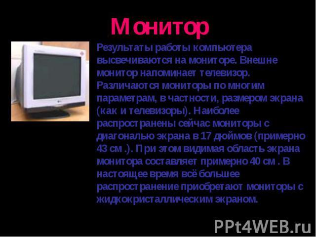 Результаты работы компьютера высвечиваются на мониторе. Внешне монитор напоминает телевизор. Различаются мониторы по многим параметрам, в частности, размером экрана (как и телевизоры). Наиболее распространены сейчас мониторы с диагональю экрана в 17…