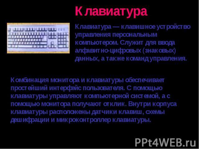 Клавиатура — клавишное устройство управления персональным компьютером. Служит для ввода алфавитно-цифровых (знаковых) данных, а также команд управления. Комбинация монитора и клавиатуры обеспечивает простейший интерфейс пользователя. С помощью клави…