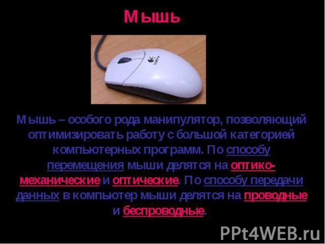 Мышь – особого рода манипулятор, позволяющий оптимизировать работу с большой категорией компьютерных программ. По способу перемещения мыши делятся на оптико-механические и оптические. По способу передачи данных в компьютер мыши делятся на проводные …
