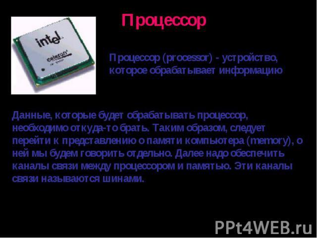 Процессор (processor) - устройство, которое обрабатывает информациюДанные, которые будет обрабатывать процессор, необходимо откуда-то брать. Таким образом, следует перейти к представлению о памяти компьютера (memory), о ней мы будем говорить отдельн…