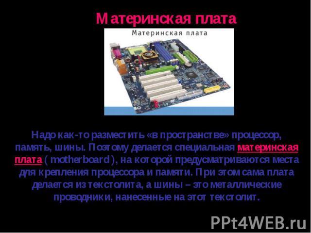 Надо как-то разместить «в пространстве» процессор, память, шины. Поэтому делается специальная материнская плата ( motherboard ), на которой предусматриваются места для крепления процессора и памяти. При этом сама плата делается из текстолита, а шины…