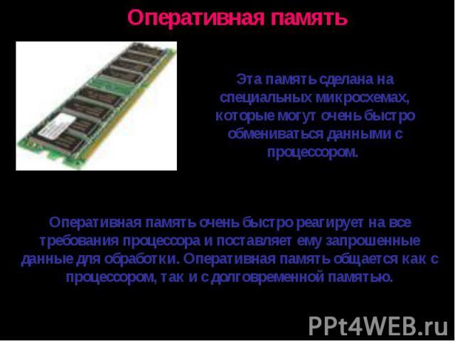 Эта память сделана на специальных микросхемах, которые могут очень быстро обмениваться данными с процессором. Оперативная память очень быстро реагирует на все требования процессора и поставляет ему запрошенные данные для обработки. Оперативная памят…