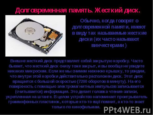Обычно, когда говорят о долговременной памяти, имеют в виду так называемые жесткие диски (их часто называют винчестерами )Внешне жесткий диск представляет собой закрытую коробку. Часто бывает, что жесткий диск снизу тоже закрыт, и вы вообще не увиди…