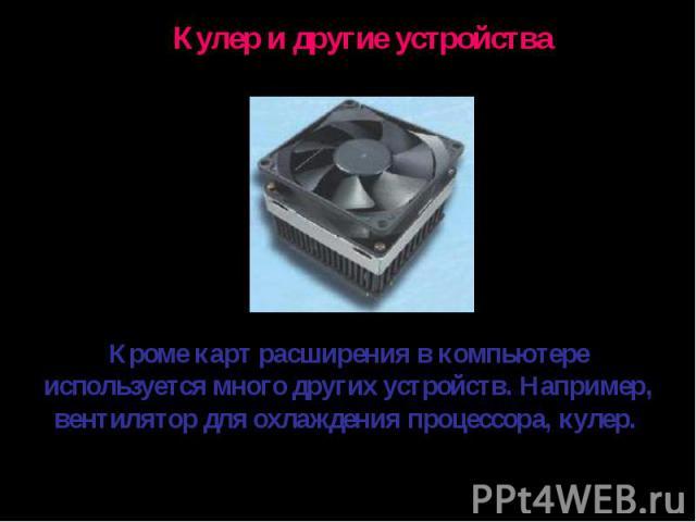 Кулер и другие устройстваКроме карт расширения в компьютере используется много других устройств. Например, вентилятор для охлаждения процессора, кулер.